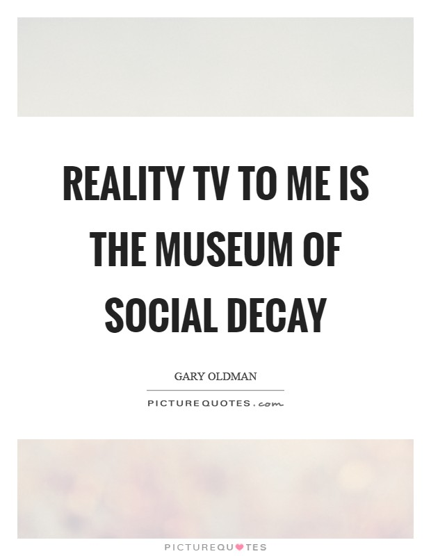Reality TV to me is the museum of social decay Picture Quote #1