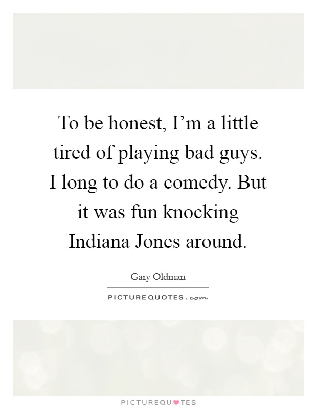 To be honest, I'm a little tired of playing bad guys. I long to do a comedy. But it was fun knocking Indiana Jones around Picture Quote #1