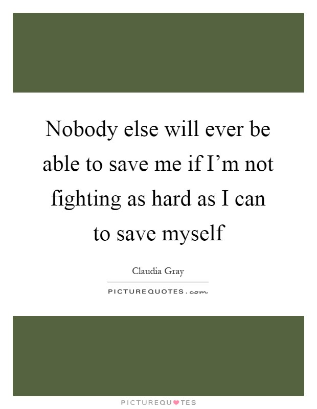 Nobody else will ever be able to save me if I'm not fighting as hard as I can to save myself Picture Quote #1