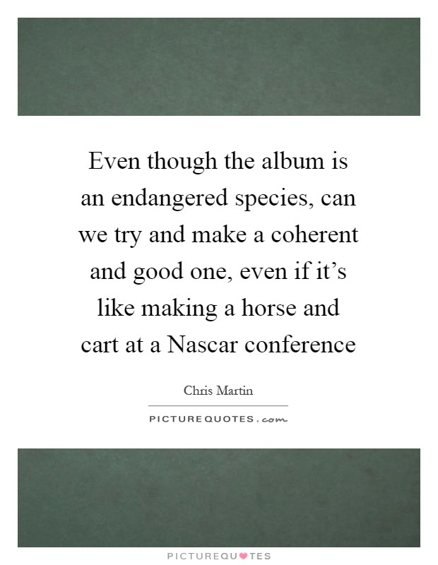 Even though the album is an endangered species, can we try and make a coherent and good one, even if it's like making a horse and cart at a Nascar conference Picture Quote #1