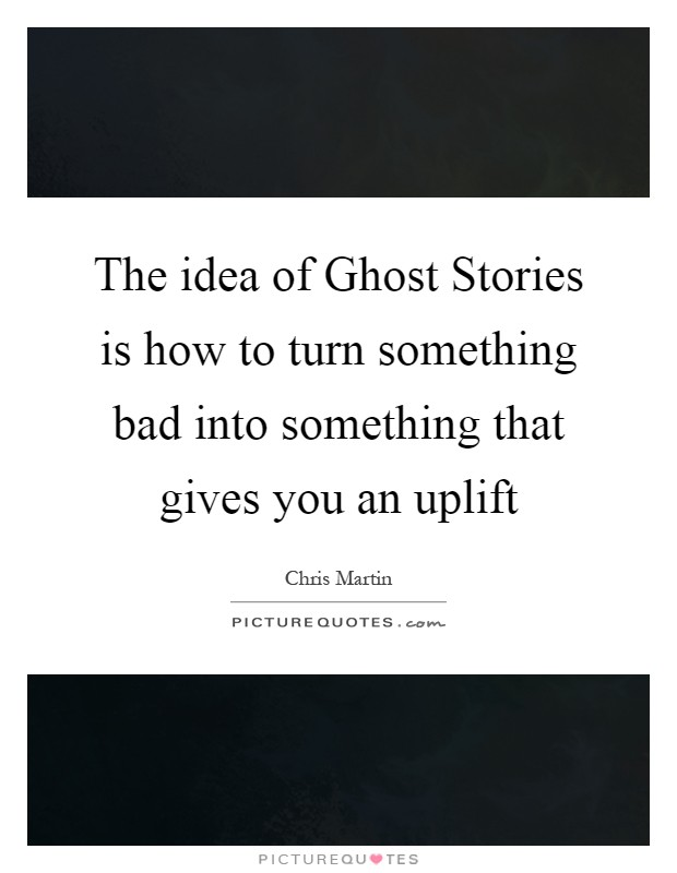 The idea of Ghost Stories is how to turn something bad into something that gives you an uplift Picture Quote #1