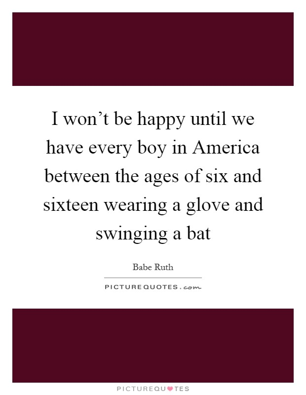 I won't be happy until we have every boy in America between the ages of six and sixteen wearing a glove and swinging a bat Picture Quote #1