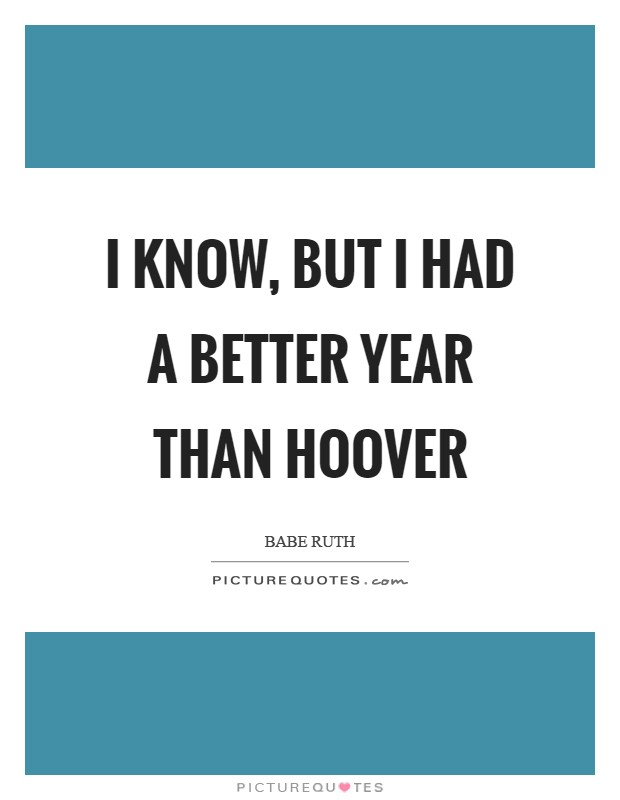 I know, but I had a better year than Hoover Picture Quote #1