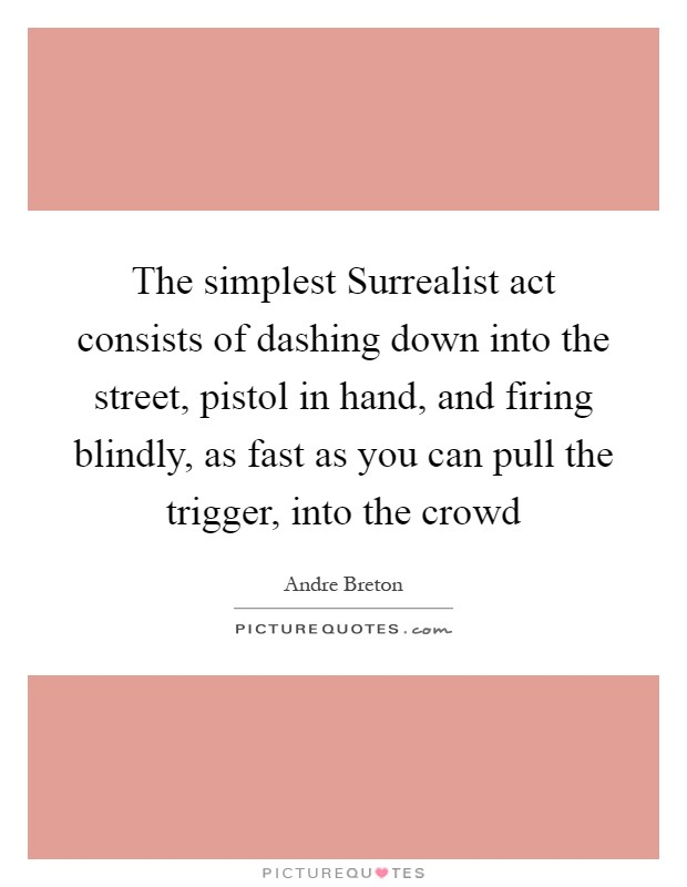 The simplest Surrealist act consists of dashing down into the street, pistol in hand, and firing blindly, as fast as you can pull the trigger, into the crowd Picture Quote #1