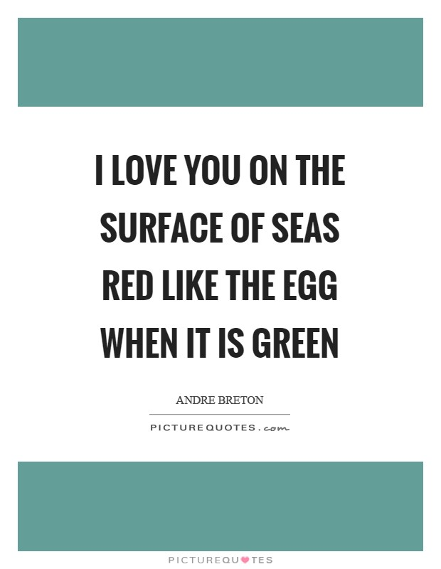 I love you on the surface of seas Red like the egg when it is green Picture Quote #1
