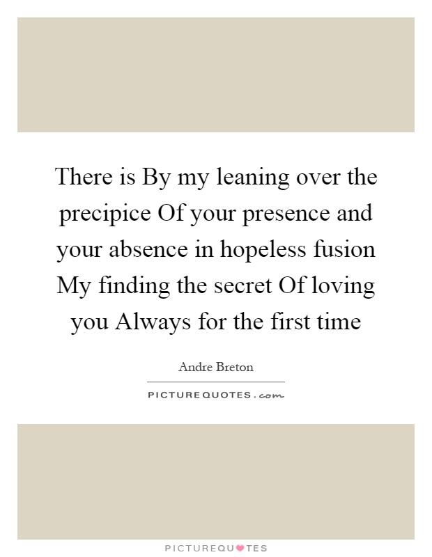 There is By my leaning over the precipice Of your presence and your absence in hopeless fusion My finding the secret Of loving you Always for the first time Picture Quote #1