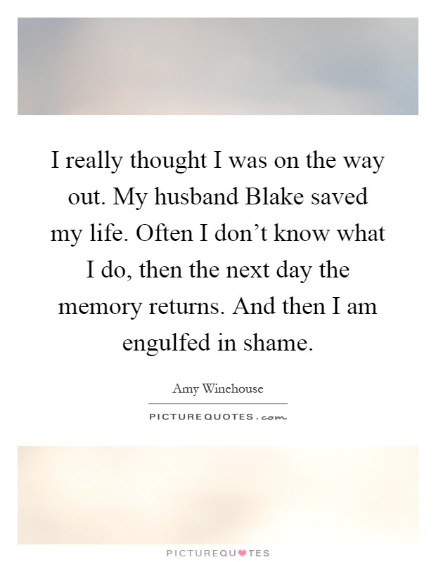 I really thought I was on the way out. My husband Blake saved my life. Often I don't know what I do, then the next day the memory returns. And then I am engulfed in shame Picture Quote #1