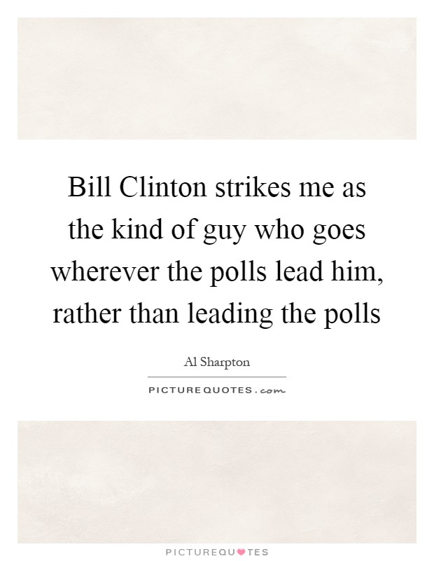 Bill Clinton strikes me as the kind of guy who goes wherever the polls lead him, rather than leading the polls Picture Quote #1