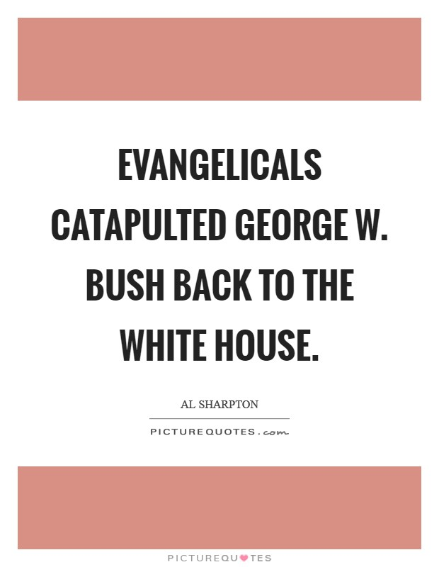 Evangelicals catapulted George W. Bush back to the White House Picture Quote #1
