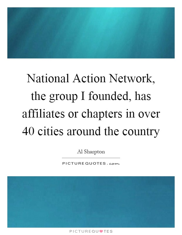 National Action Network, the group I founded, has affiliates or chapters in over 40 cities around the country Picture Quote #1