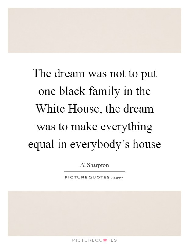 The dream was not to put one black family in the White House, the dream was to make everything equal in everybody's house Picture Quote #1