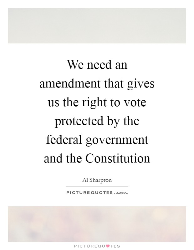 We need an amendment that gives us the right to vote protected by the federal government and the Constitution Picture Quote #1