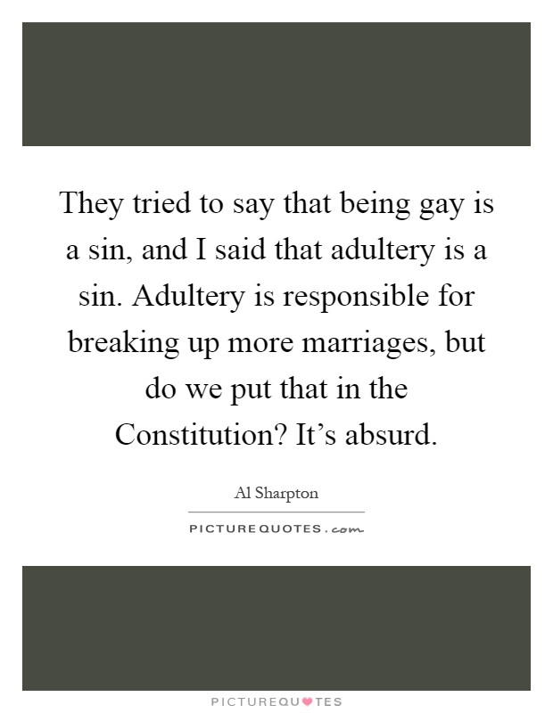 They tried to say that being gay is a sin, and I said that adultery is a sin. Adultery is responsible for breaking up more marriages, but do we put that in the Constitution? It's absurd Picture Quote #1