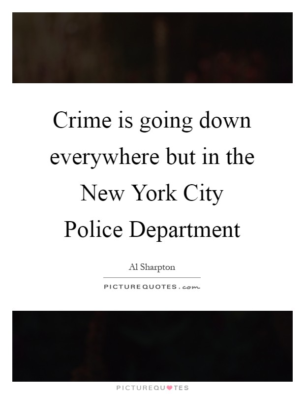 Crime is going down everywhere but in the New York City Police Department Picture Quote #1