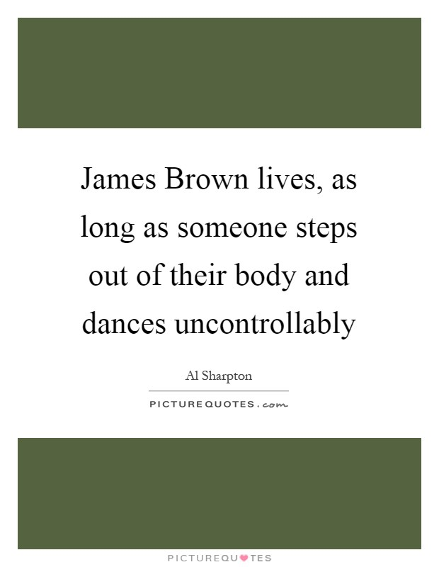 James Brown lives, as long as someone steps out of their body and dances uncontrollably Picture Quote #1