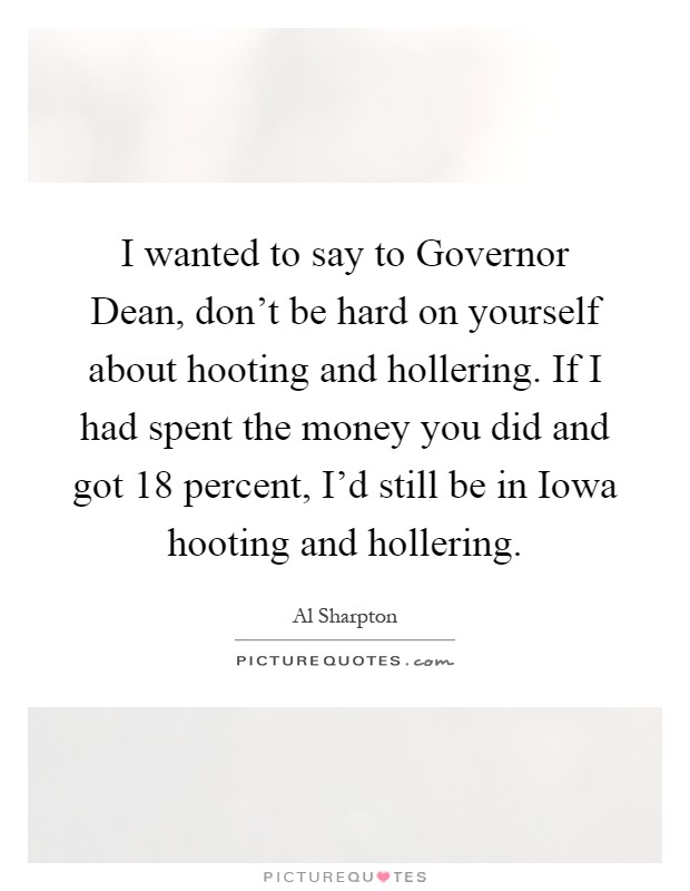 I wanted to say to Governor Dean, don't be hard on yourself about hooting and hollering. If I had spent the money you did and got 18 percent, I'd still be in Iowa hooting and hollering Picture Quote #1