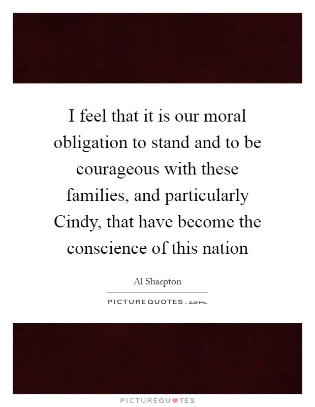 I feel that it is our moral obligation to stand and to be courageous with these families, and particularly Cindy, that have become the conscience of this nation Picture Quote #1