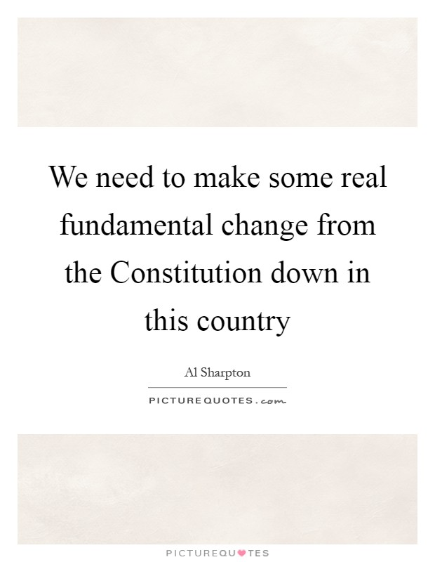 We need to make some real fundamental change from the Constitution down in this country Picture Quote #1