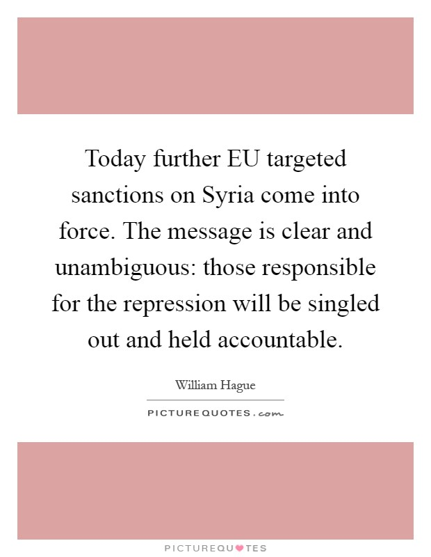 Today further EU targeted sanctions on Syria come into force. The message is clear and unambiguous: those responsible for the repression will be singled out and held accountable Picture Quote #1