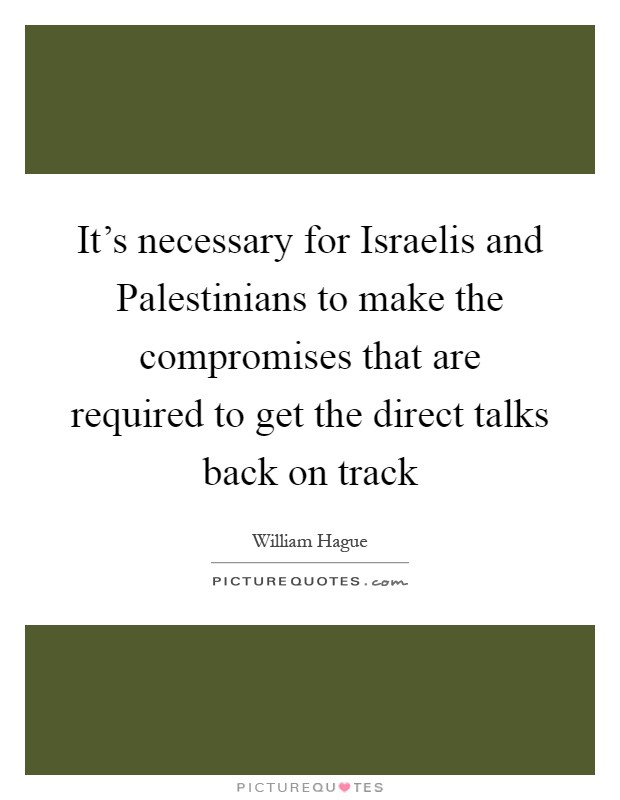 It's necessary for Israelis and Palestinians to make the compromises that are required to get the direct talks back on track Picture Quote #1