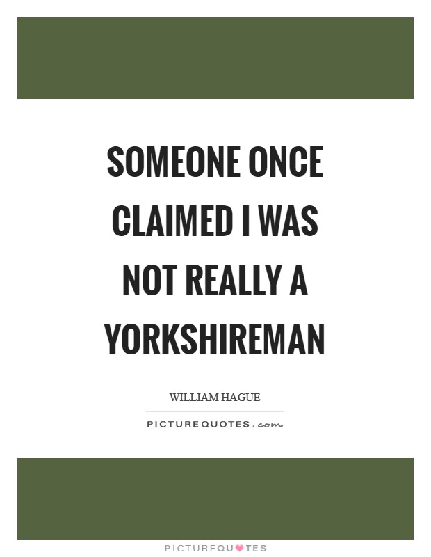 Someone once claimed I was not really a Yorkshireman Picture Quote #1