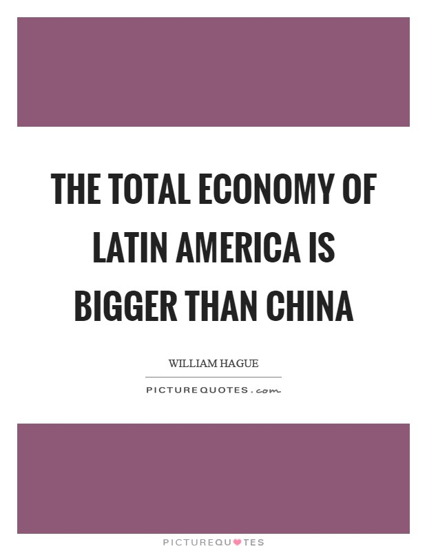 The total economy of Latin America is bigger than China Picture Quote #1