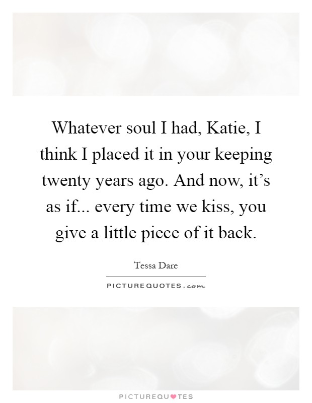 Whatever soul I had, Katie, I think I placed it in your keeping twenty years ago. And now, it's as if... every time we kiss, you give a little piece of it back Picture Quote #1