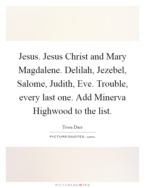Jesus. Jesus Christ and Mary Magdalene. Delilah, Jezebel, Salome, Judith, Eve. Trouble, every last one. Add Minerva Highwood to the list Picture Quote #1