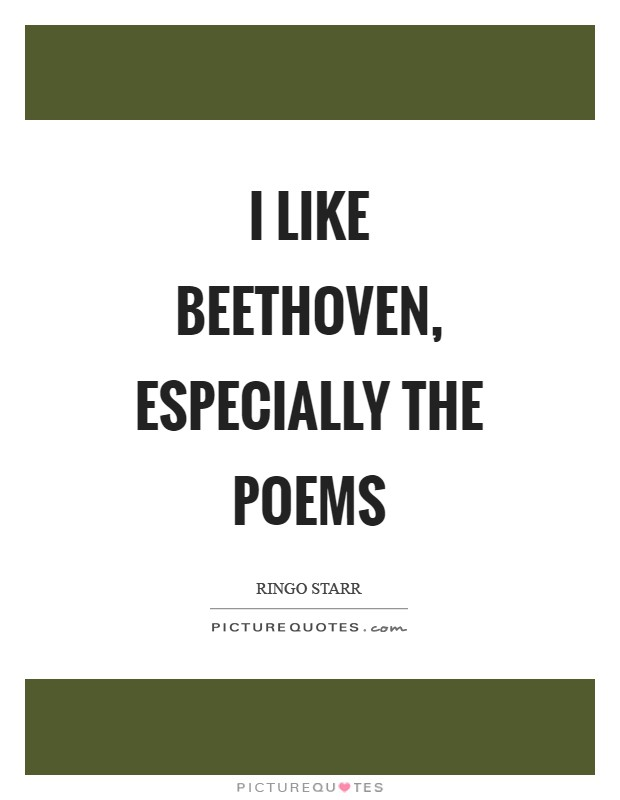I like Beethoven, especially the poems Picture Quote #1