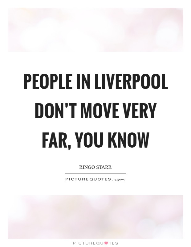 People in Liverpool don't move very far, you know Picture Quote #1