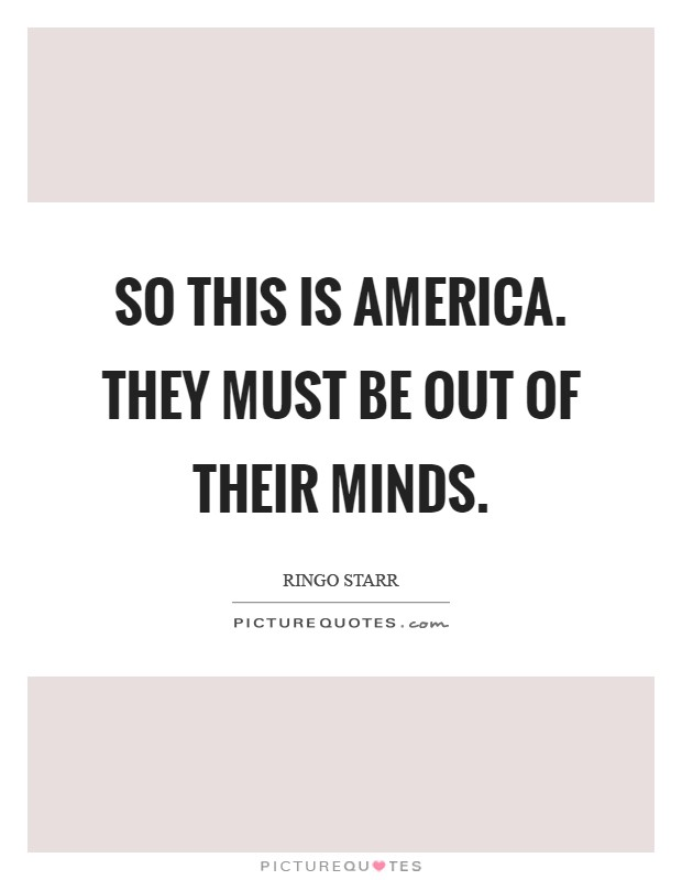 So this is America. They must be out of their minds Picture Quote #1