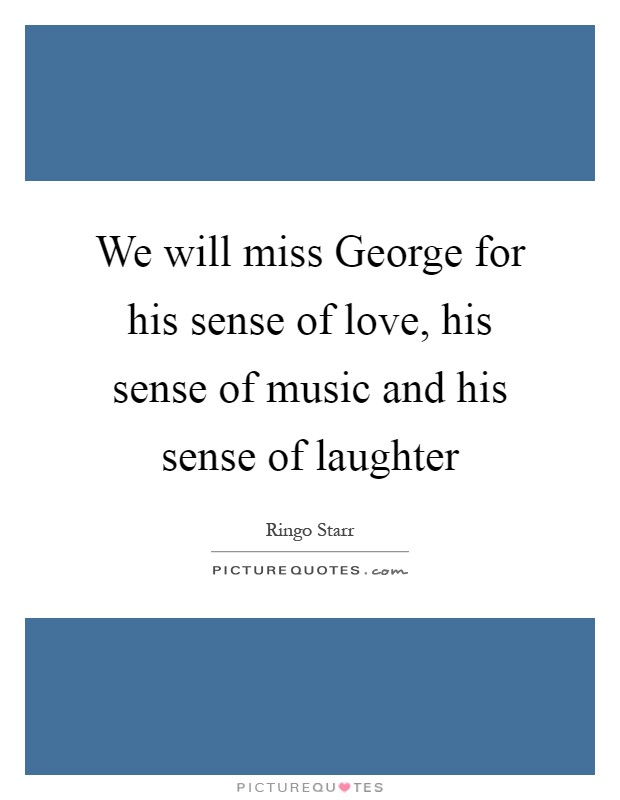 We will miss George for his sense of love, his sense of music and his sense of laughter Picture Quote #1