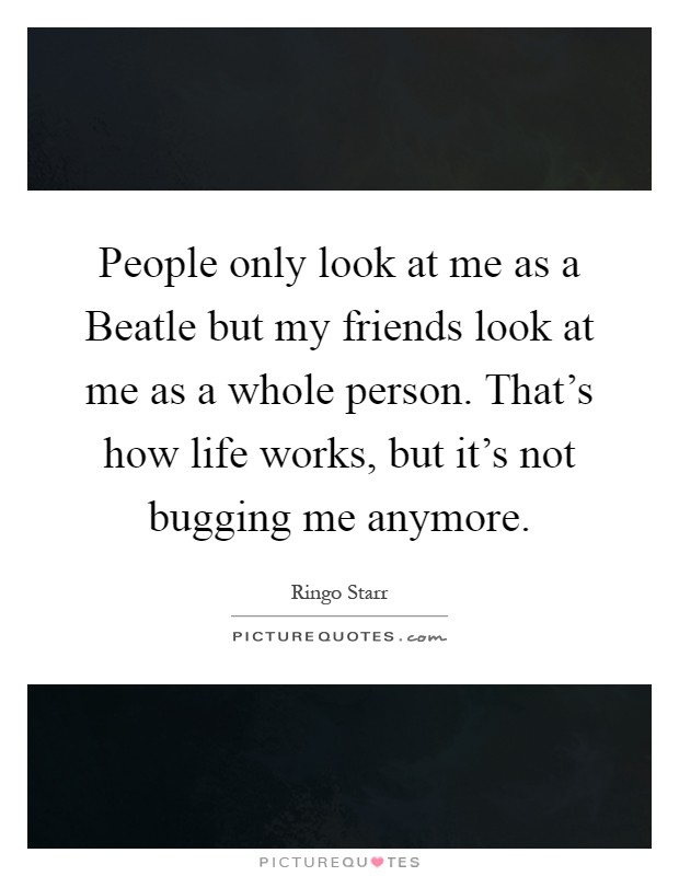 People only look at me as a Beatle but my friends look at me as a whole person. That's how life works, but it's not bugging me anymore Picture Quote #1