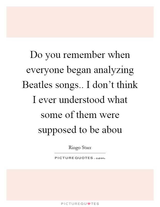 Do you remember when everyone began analyzing Beatles songs.. I don't think I ever understood what some of them were supposed to be abou Picture Quote #1