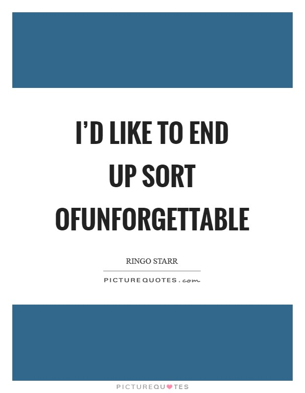 I'd like to end up sort ofunforgettable Picture Quote #1