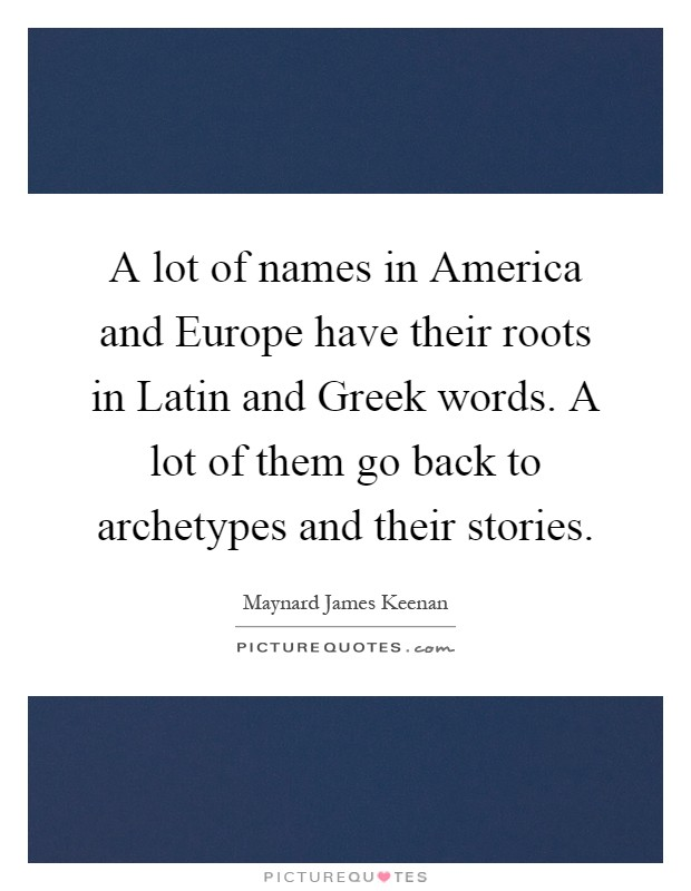 A lot of names in America and Europe have their roots in Latin and Greek words. A lot of them go back to archetypes and their stories Picture Quote #1