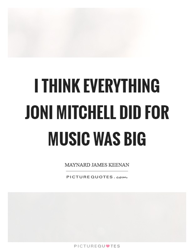 I think everything Joni Mitchell did for music was big Picture Quote #1