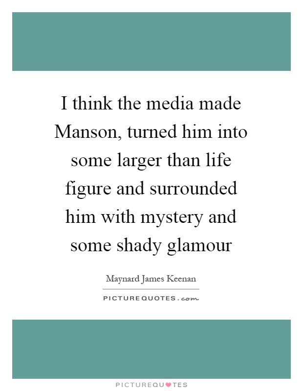 I think the media made Manson, turned him into some larger than life figure and surrounded him with mystery and some shady glamour Picture Quote #1
