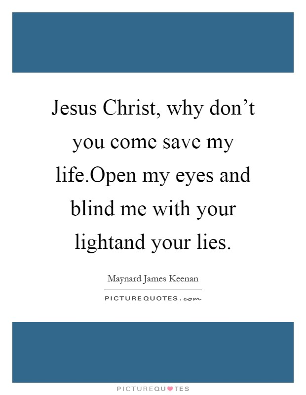 Jesus Christ, why don't you come save my life.Open my eyes and blind me with your lightand your lies Picture Quote #1