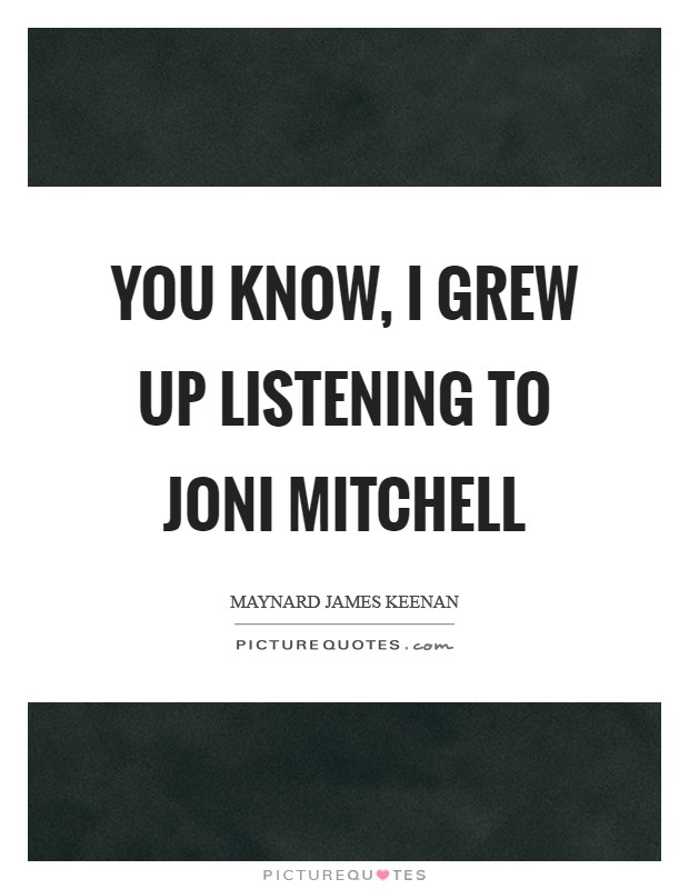 You know, I grew up listening to Joni Mitchell Picture Quote #1