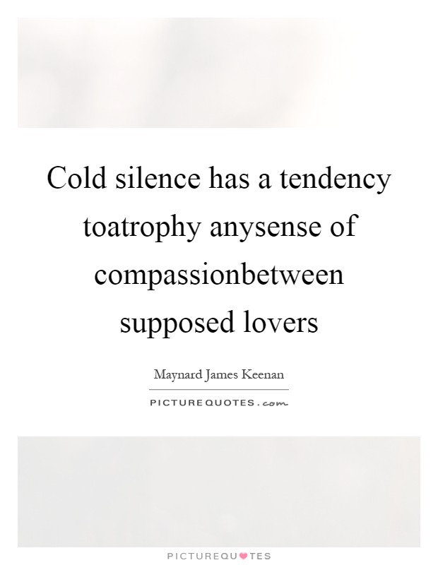 Cold silence has a tendency toatrophy anysense of compassionbetween supposed lovers Picture Quote #1