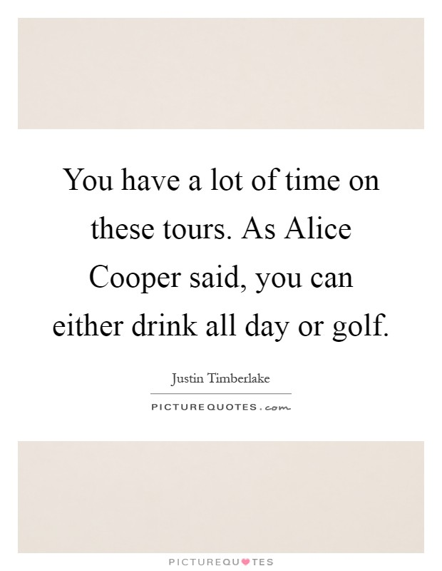 You have a lot of time on these tours. As Alice Cooper said, you can either drink all day or golf Picture Quote #1