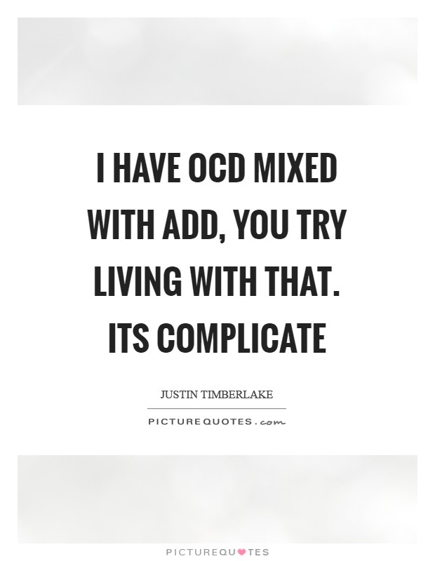 I have OCD mixed with ADD, you try living with that. Its complicate Picture Quote #1
