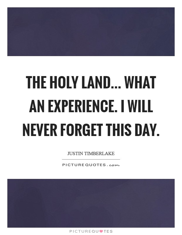The Holy Land... What an experience. I will never forget this day Picture Quote #1