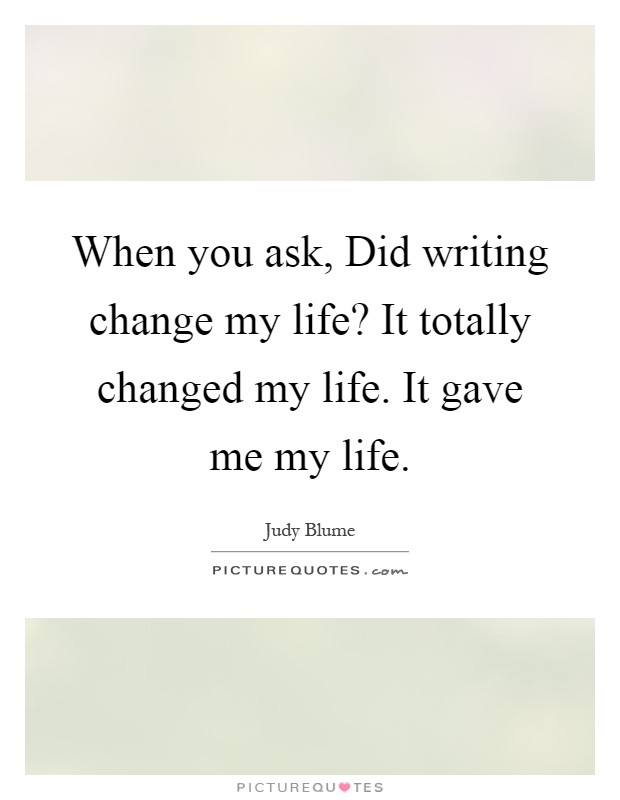 When you ask, Did writing change my life? It totally changed my life. It gave me my life Picture Quote #1