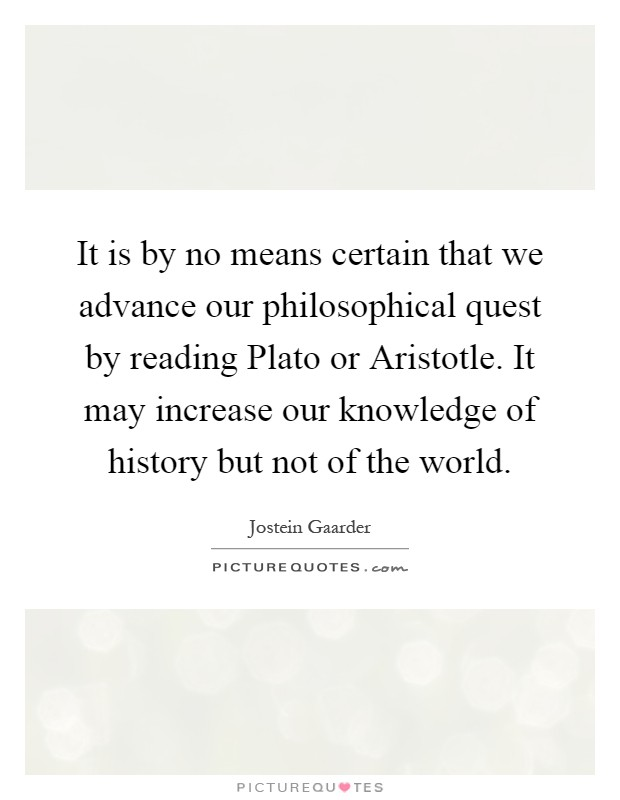 It is by no means certain that we advance our philosophical quest by reading Plato or Aristotle. It may increase our knowledge of history but not of the world Picture Quote #1