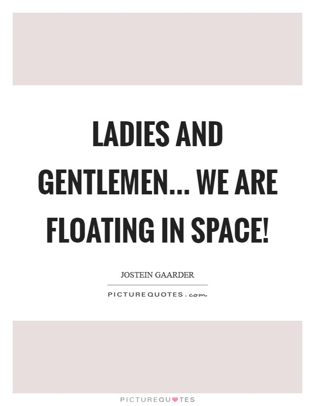 Ladies and Gentlemen... we are floating in Space! Picture Quote #1
