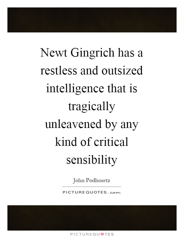 Newt Gingrich has a restless and outsized intelligence that is tragically unleavened by any kind of critical sensibility Picture Quote #1