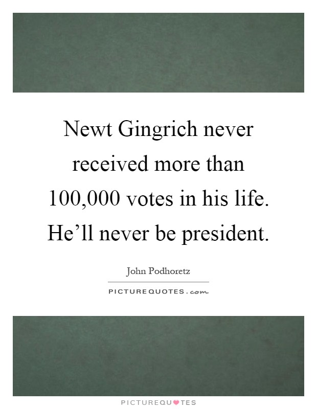 Newt Gingrich never received more than 100,000 votes in his life. He'll never be president Picture Quote #1