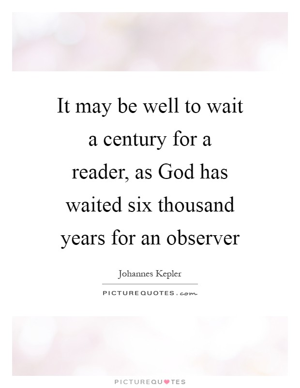 It may be well to wait a century for a reader, as God has waited six thousand years for an observer Picture Quote #1